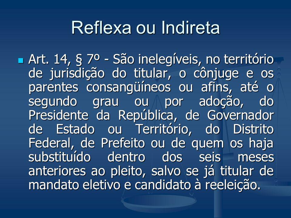 Reflexa ou Indireta Art. 14, § 7º - São inelegíveis, no território de jurisdição do titular, o cônjuge e os parentes consangüíneos ou afins, até o seg