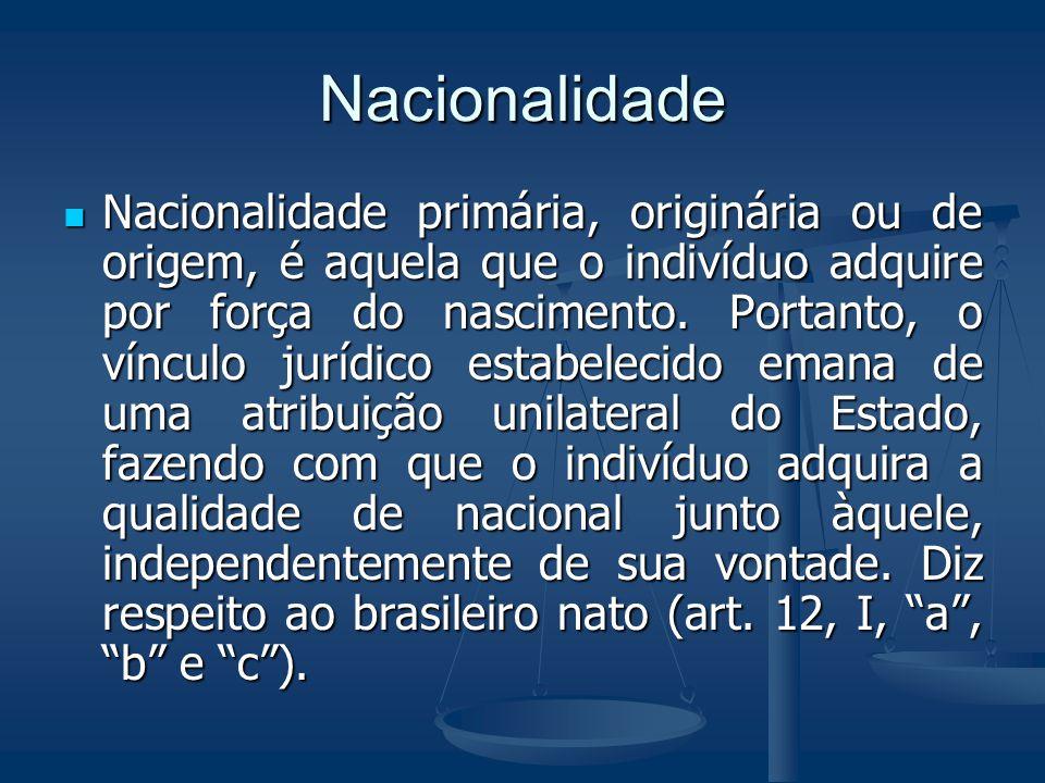 Nacionalidade Nacionalidade primária, originária ou de origem, é aquela que o indivíduo adquire por força do nascimento. Portanto, o vínculo jurídico