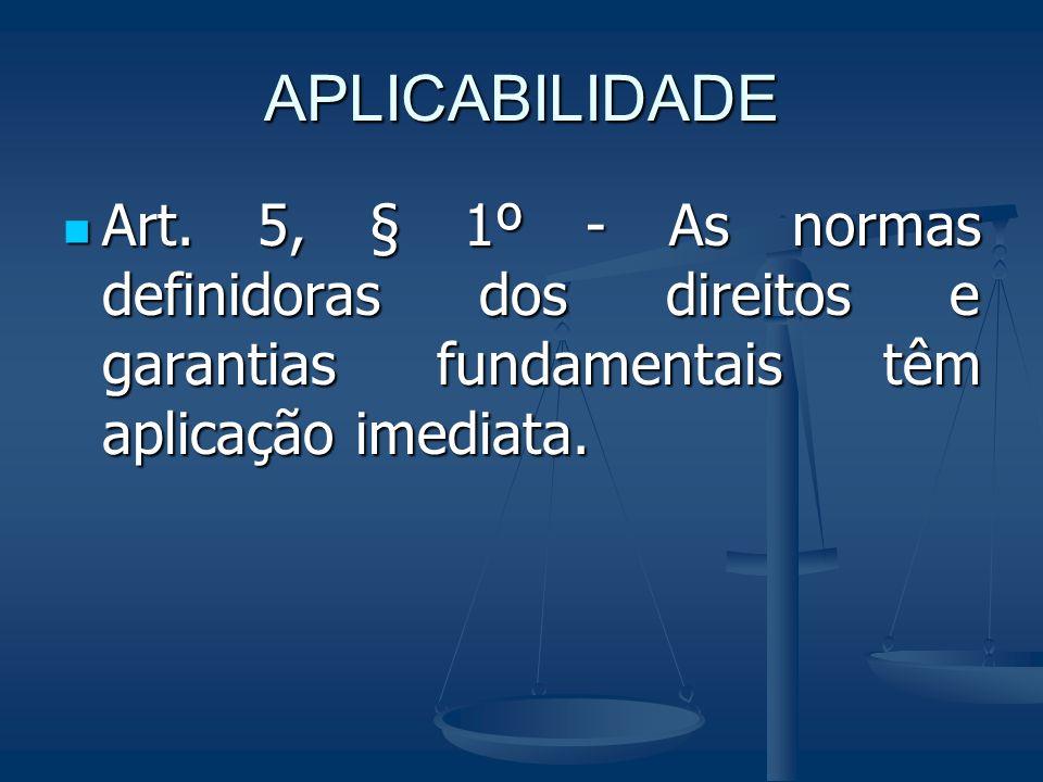 APLICABILIDADE Art. 5, § 1º - As normas definidoras dos direitos e garantias fundamentais têm aplicação imediata. Art. 5, § 1º - As normas definidoras