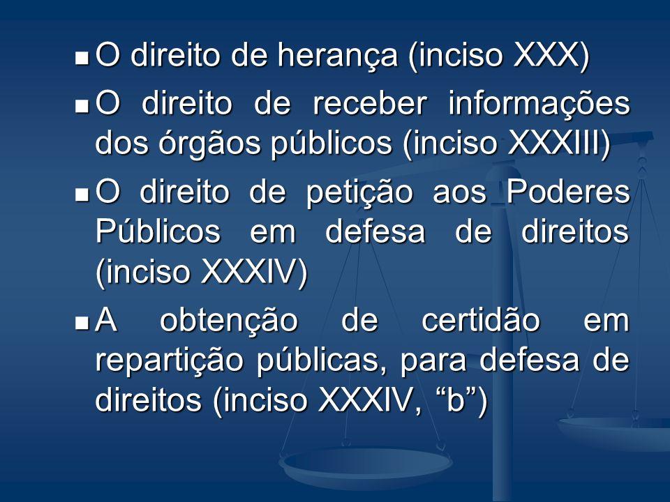 O direito de herança (inciso XXX) O direito de receber informações dos órgãos públicos (inciso XXXIII) O direito de petição aos Poderes Públicos em de