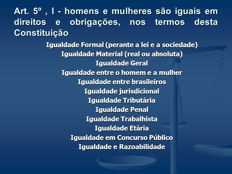 Art. 5º, I - homens e mulheres são iguais em direitos e obrigações, nos termos desta Constituição Igualdade Formal (perante a lei e a sociedade) Igual