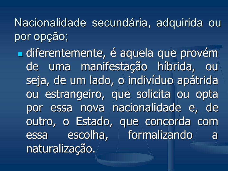 Nacionalidade secundária, adquirida ou por opção; diferentemente, é aquela que provém de uma manifestação híbrida, ou seja, de um lado, o indivíduo ap