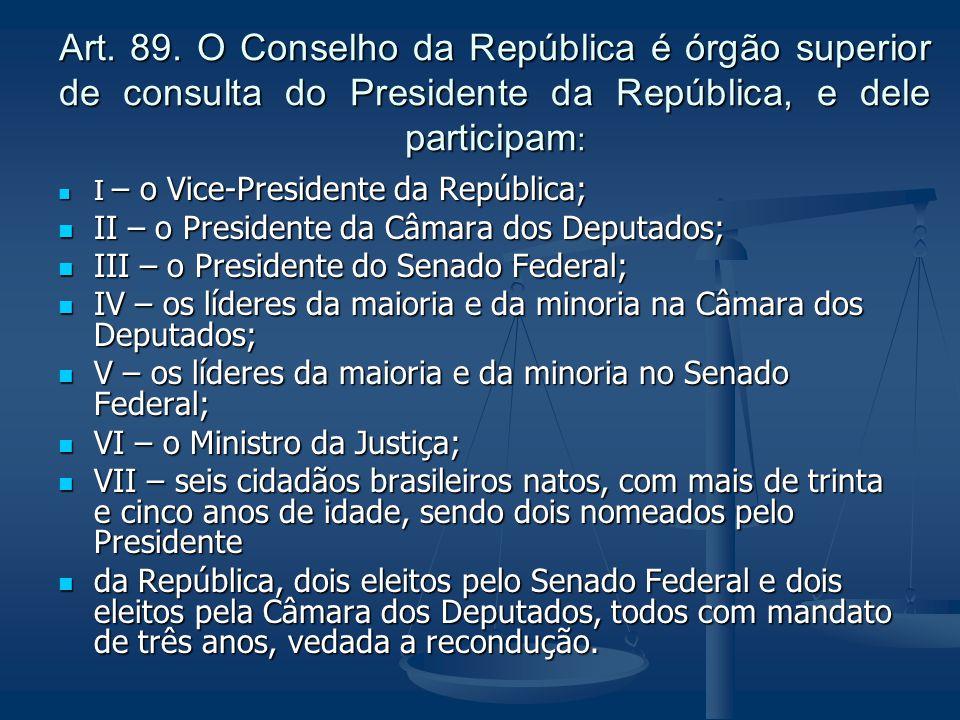 Art. 89. O Conselho da República é órgão superior de consulta do Presidente da República, e dele participam: I – o Vice-Presidente da República; II –
