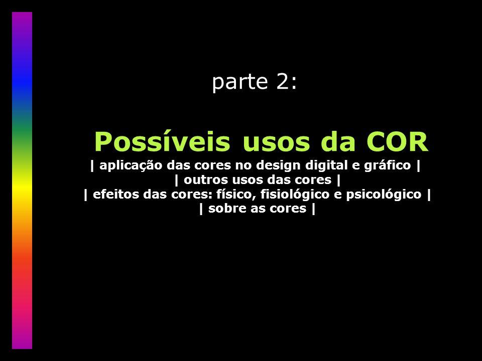 parte 2: Possíveis usos da COR | aplicação das cores no design digital e gráfico | | outros usos das cores | | efeitos das cores: físico, fisiológico