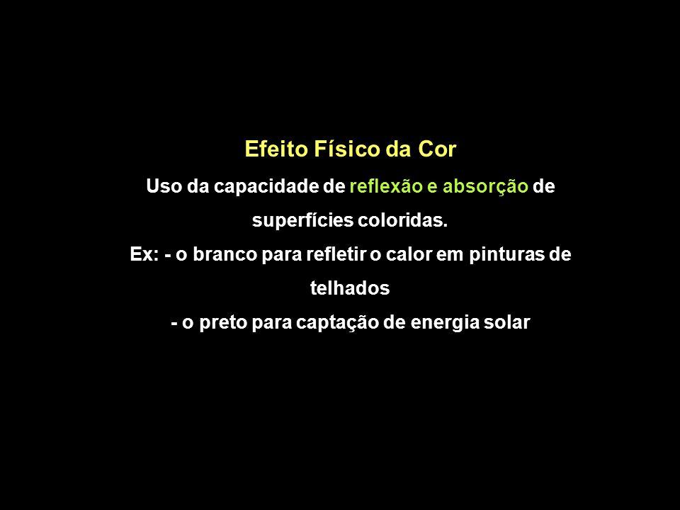 Efeito Físico da Cor Uso da capacidade de reflexão e absorção de superfícies coloridas. Ex: - o branco para refletir o calor em pinturas de telhados -