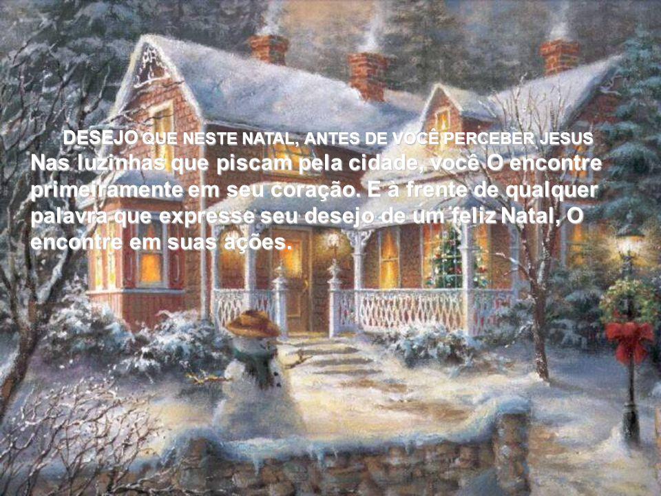 DESEJO QUE NESTE NATAL, ANTES DE VOCÊ PERCEBER JESUS Nas luzinhas que piscam pela cidade, você O encontre primeiramente em seu coração.