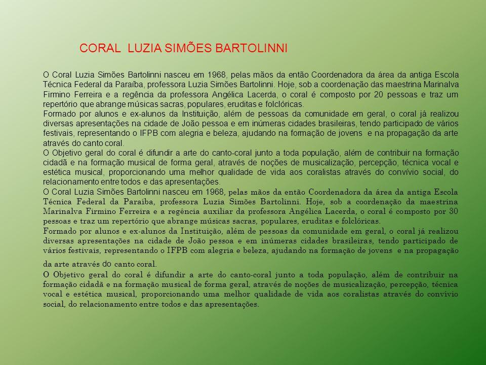CORAL LUZIA SIMÕES BARTOLINNI O Coral Luzia Simões Bartolinni nasceu em 1968, pelas mãos da então Coordenadora da área da antiga Escola Técnica Federal da Paraíba, professora Luzia Simões Bartolinni.