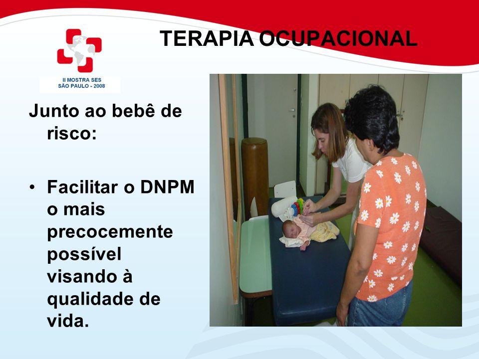 TERAPIA OCUPACIONAL Junto ao bebê de risco: Facilitar o DNPM o mais precocemente possível visando à qualidade de vida.