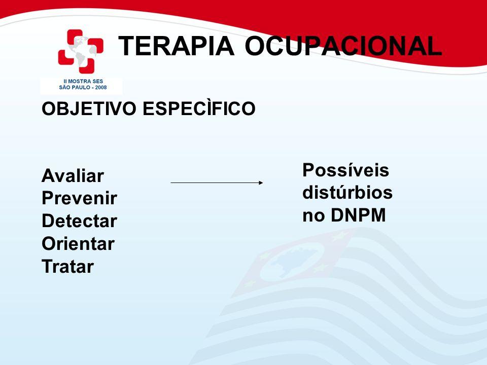 TERAPIA OCUPACIONAL OBJETIVO ESPECÌFICO Avaliar Prevenir Detectar Orientar Tratar Possíveis distúrbios no DNPM