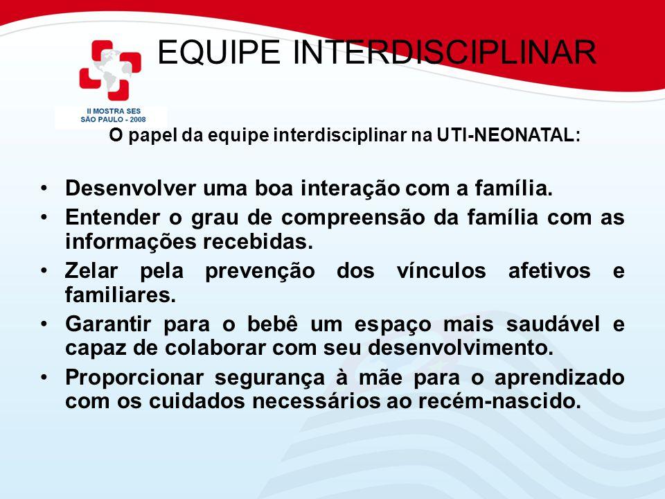 EQUIPE INTERDISCIPLINAR O papel da equipe interdisciplinar na UTI-NEONATAL: Desenvolver uma boa interação com a família. Entender o grau de compreensã