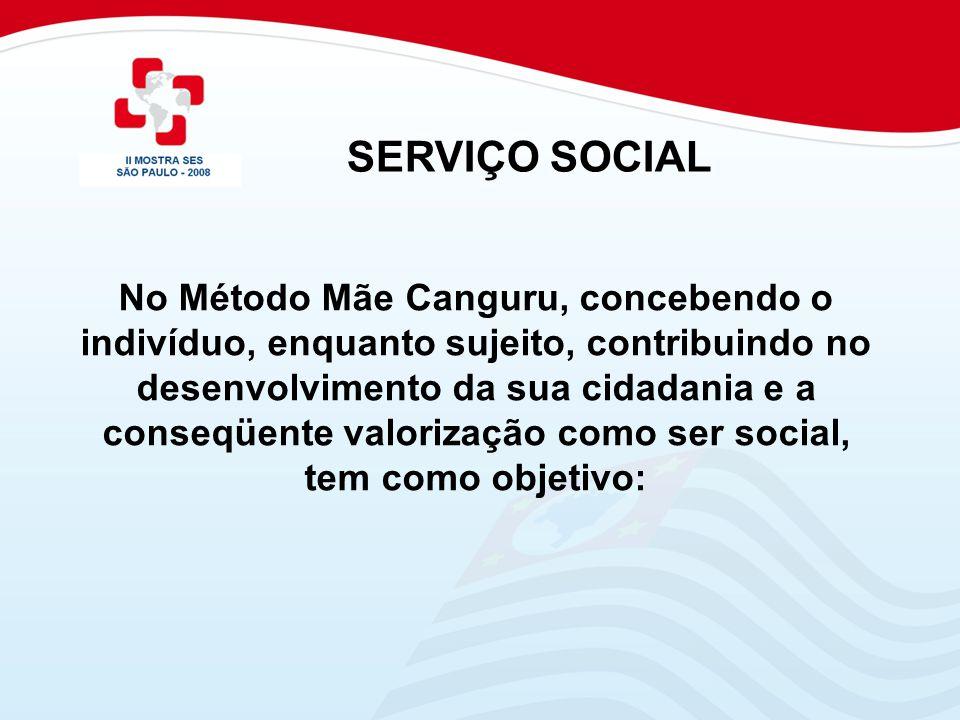 SERVIÇO SOCIAL No Método Mãe Canguru, concebendo o indivíduo, enquanto sujeito, contribuindo no desenvolvimento da sua cidadania e a conseqüente valor