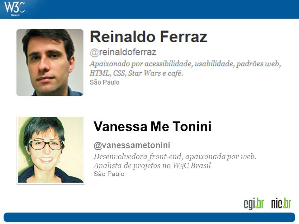 Vanessa Me Tonini @vanessametonini Desenvolvedora front-end, apaixonada por web. Analista de projetos no W3C Brasil São Paulo