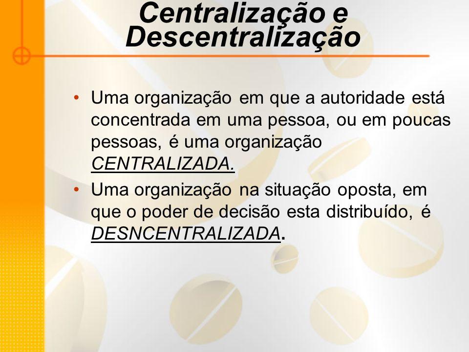Centralização e Descentralização Uma organização em que a autoridade está concentrada em uma pessoa, ou em poucas pessoas, é uma organização CENTRALIZ