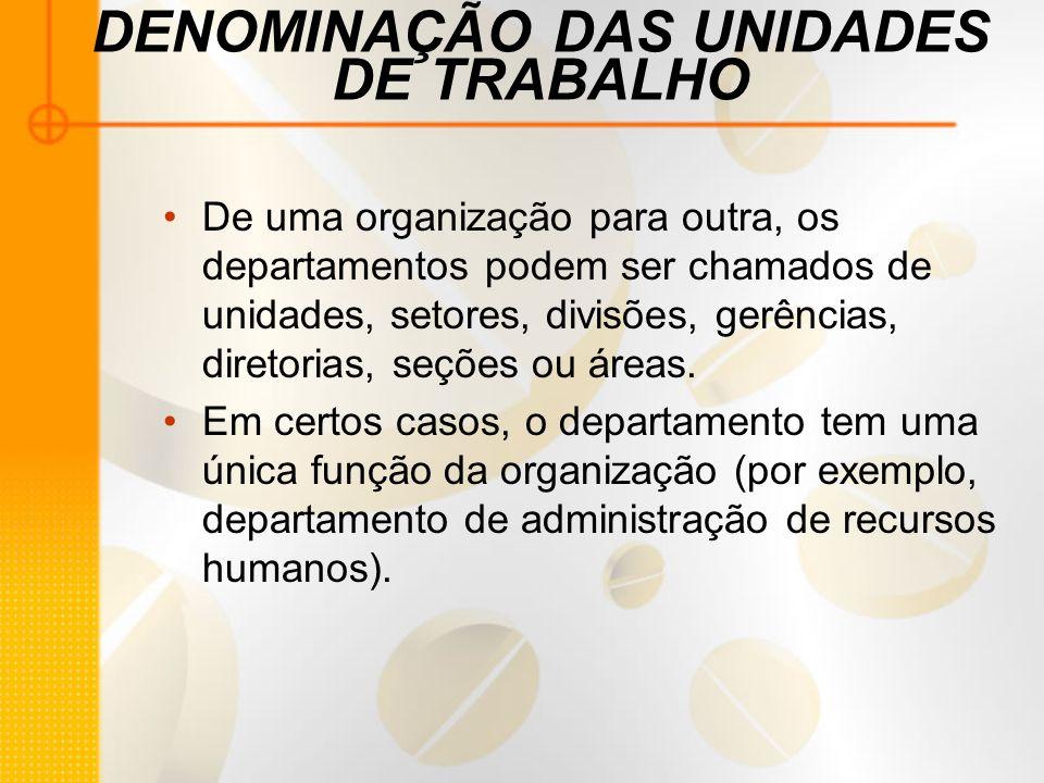 DENOMINAÇÃO DAS UNIDADES DE TRABALHO De uma organização para outra, os departamentos podem ser chamados de unidades, setores, divisões, gerências, dir