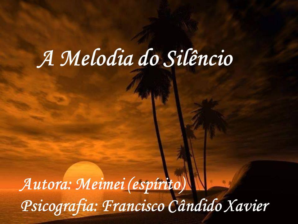 A Melodia do Silêncio Autora: Meimei (espírito) Psicografia: Francisco Cândido Xavier