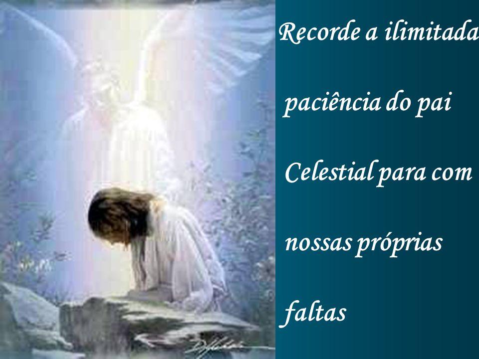 Recorde a ilimitada paciência do pai Celestial para com nossas próprias faltas
