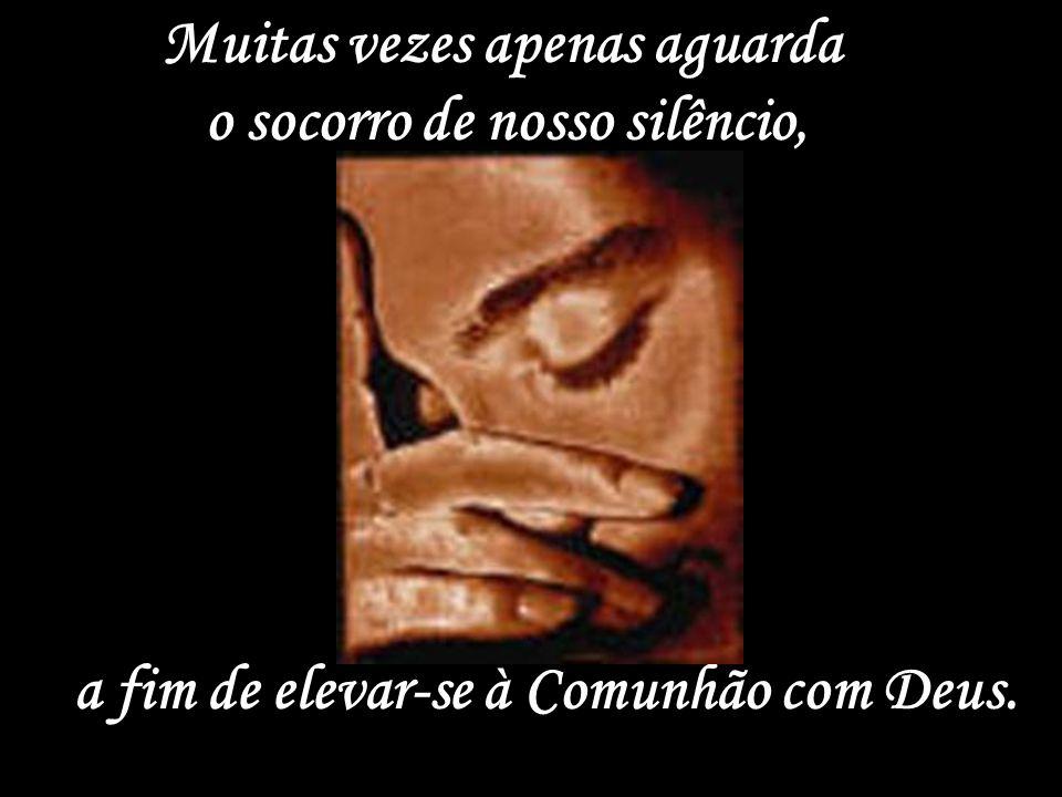 Muitas vezes apenas aguarda o socorro de nosso silêncio, a fim de elevar-se à Comunhão com Deus.