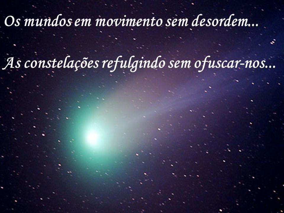 Os mundos em movimento sem desordem... As constelações refulgindo sem ofuscar-nos...