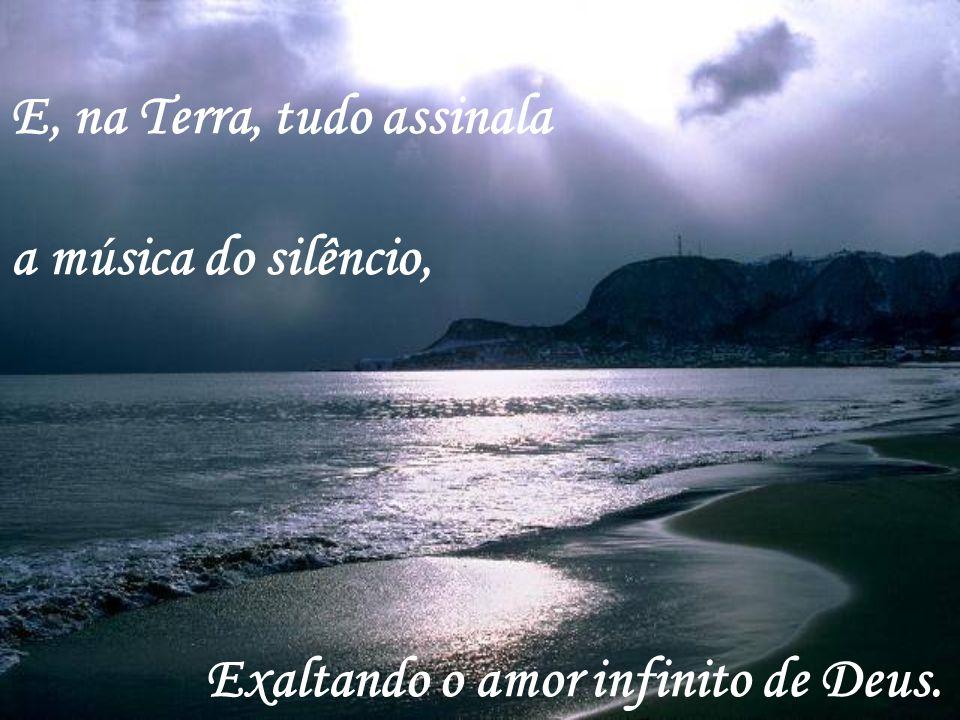 E, na Terra, tudo assinala a música do silêncio, Exaltando o amor infinito de Deus.