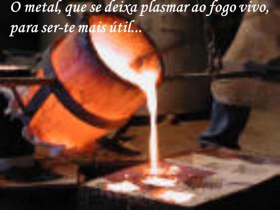 O metal, que se deixa plasmar ao fogo vivo, para ser-te mais útil...