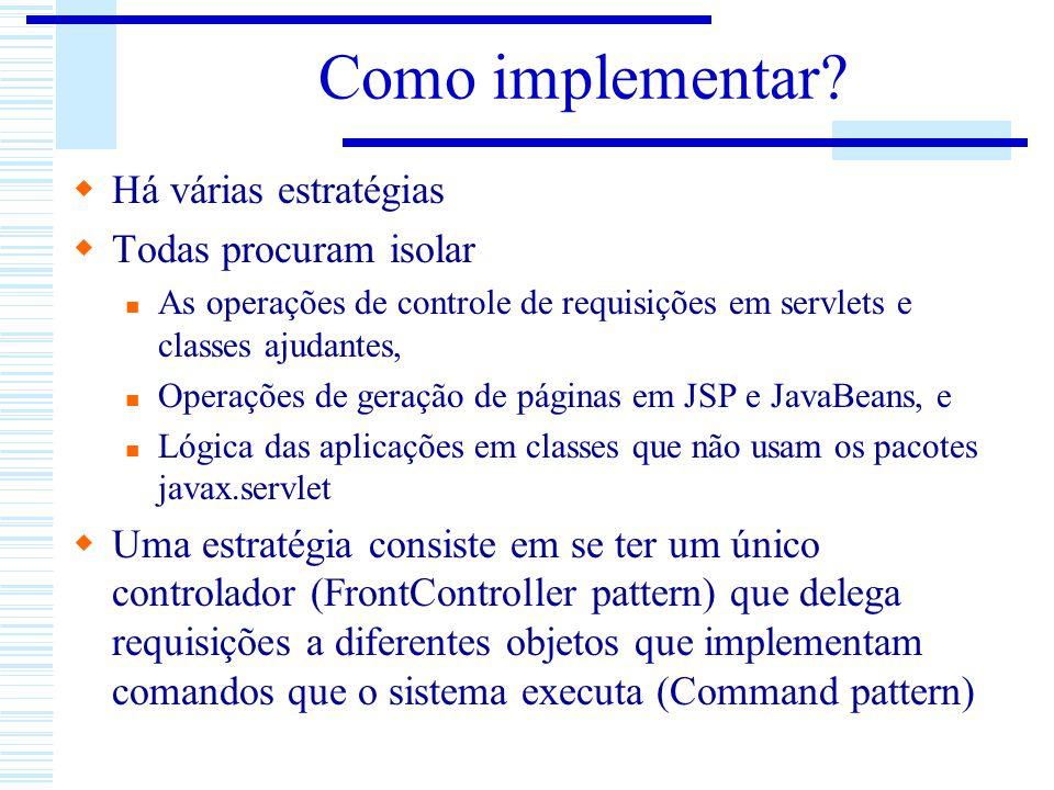 Como implementar? Há várias estratégias Todas procuram isolar As operações de controle de requisições em servlets e classes ajudantes, Operações de ge