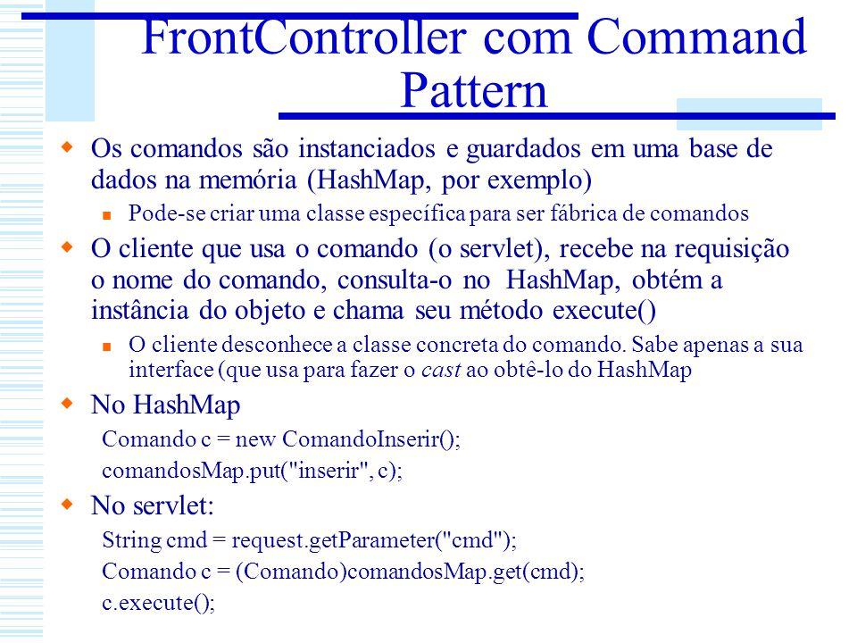 FrontController com Command Pattern Os comandos são instanciados e guardados em uma base de dados na memória (HashMap, por exemplo) Pode-se criar uma
