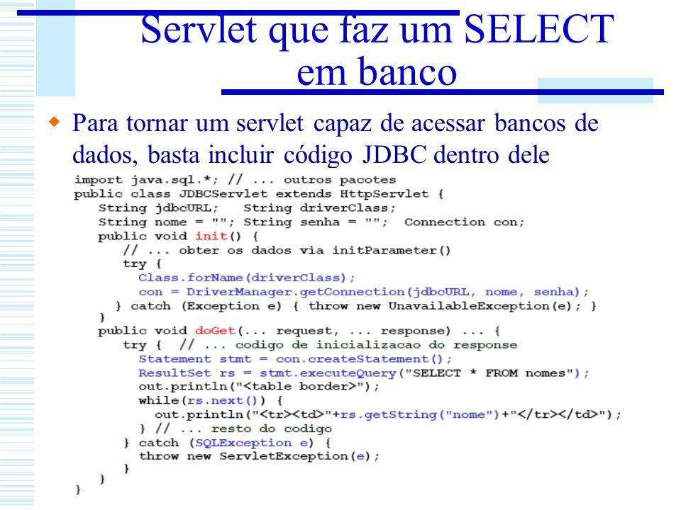 Servlet que faz um SELECT em banco Para tornar um servlet capaz de acessar bancos de dados, basta incluir código JDBC dentro dele
