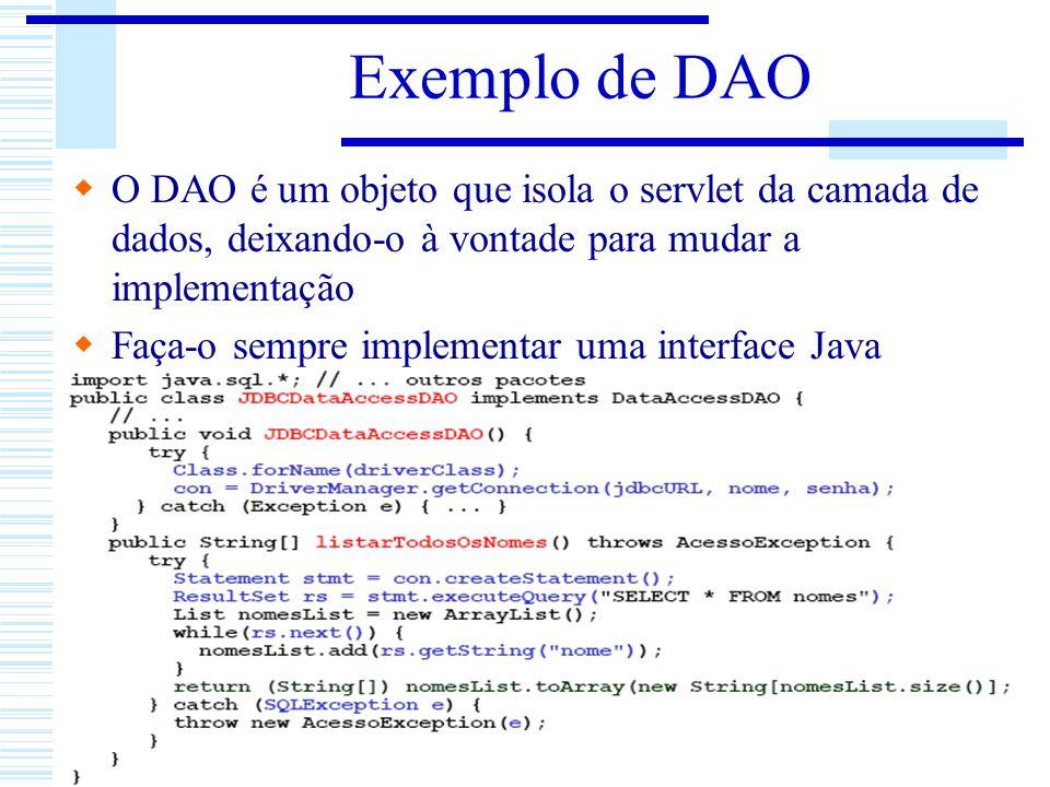 Exemplo de DAO O DAO é um objeto que isola o servlet da camada de dados, deixando-o à vontade para mudar a implementação Faça-o sempre implementar uma