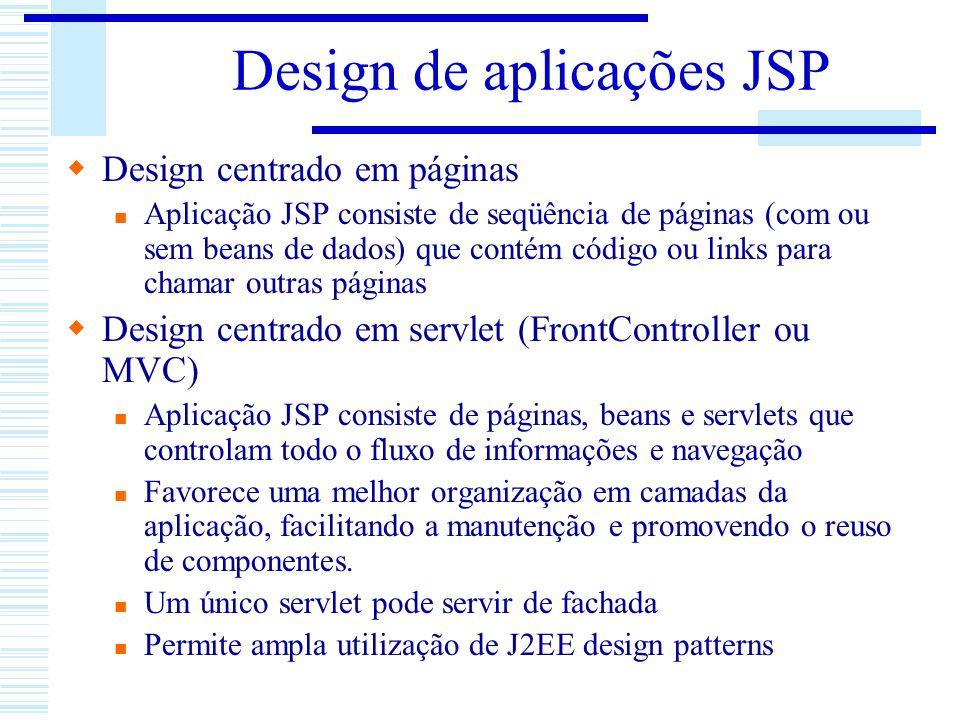Design de aplicações JSP Design centrado em páginas Aplicação JSP consiste de seqüência de páginas (com ou sem beans de dados) que contém código ou li