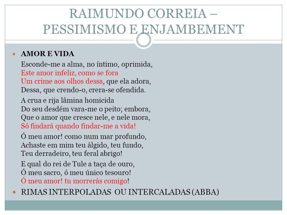 RAIMUNDO CORREIA – PESSIMISMO E ENJAMBEMENT AMOR E VIDA Esconde-me a alma, no íntimo, oprimida, Este amor infeliz, como se fora Um crime aos olhos des