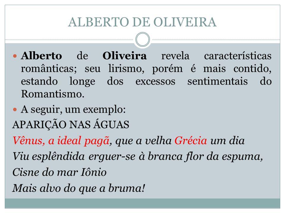 ALBERTO DE OLIVEIRA Alberto de Oliveira revela características românticas; seu lirismo, porém é mais contido, estando longe dos excessos sentimentais