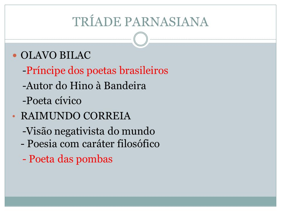 TRÍADE PARNASIANA OLAVO BILAC -Príncipe dos poetas brasileiros -Autor do Hino à Bandeira -Poeta cívico RAIMUNDO CORREIA -Visão negativista do mundo -