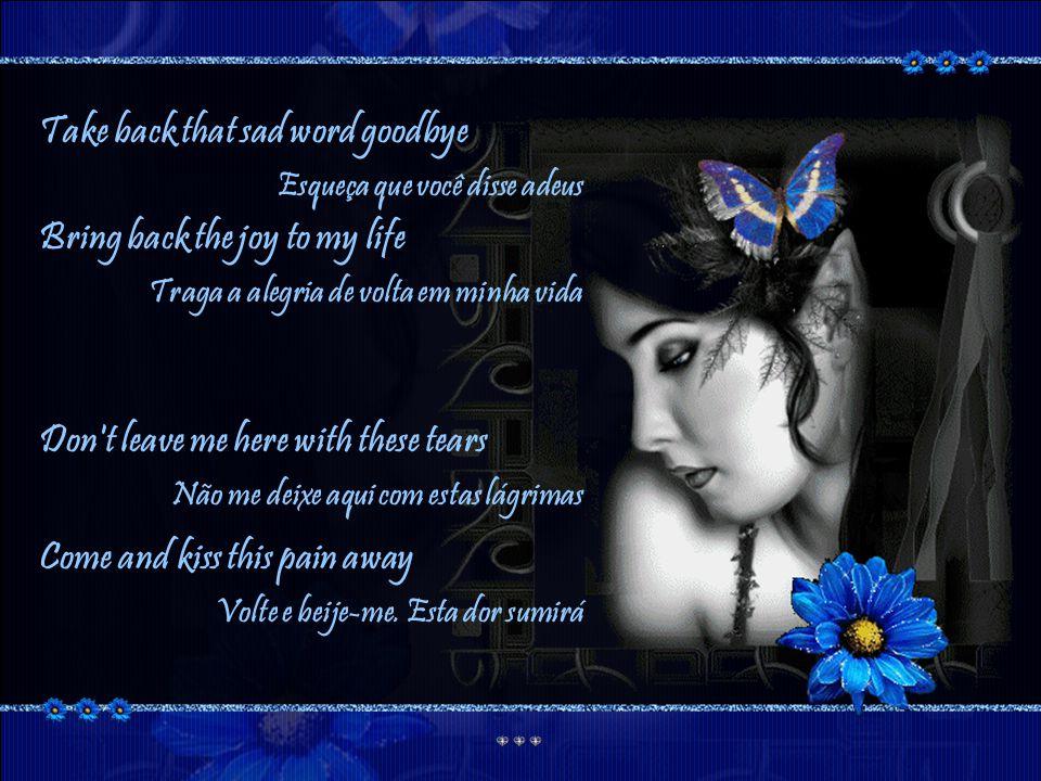 Uncry these tears Enxugue as lágrimas I cried so many nights Eu chorei tantas noites Unbreak my heart Refaça meu coração My heart Meu coração