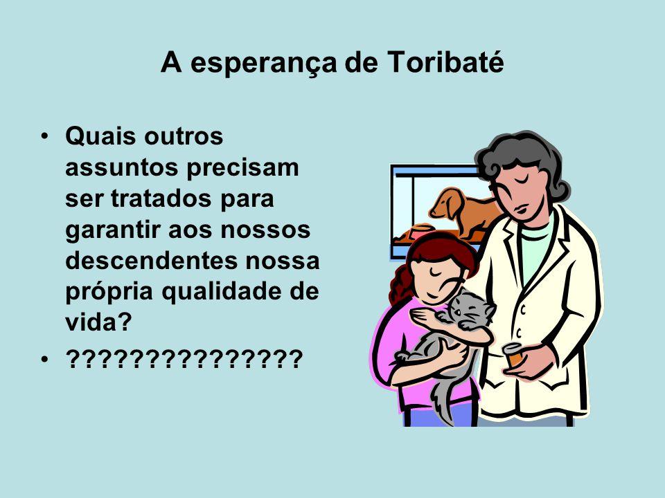 A esperança de Toribaté Quais outros assuntos precisam ser tratados para garantir aos nossos descendentes nossa própria qualidade de vida.