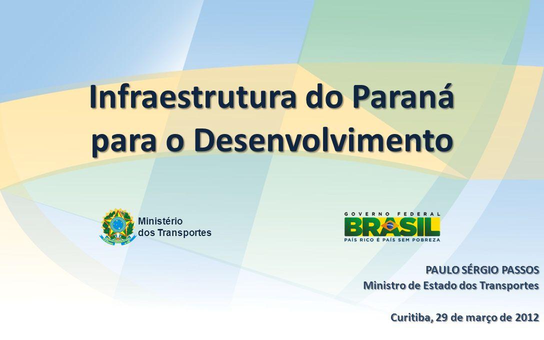 Infraestrutura do Paraná para o Desenvolvimento Ministério dos Transportes PAULO SÉRGIO PASSOS Ministro de Estado dos Transportes Curitiba, 29 de março de 2012
