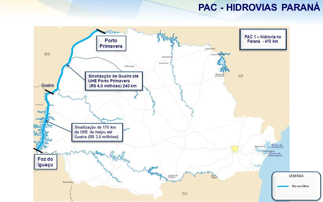 PAC - HIDROVIAS PARANÁ Foz do Iguaçu Porto Primavera PAC 1 – hidrovia no Paraná - 410 km PAC 1 – hidrovia no Paraná - 410 km Sinalização de Guaíra até UHE Porto Primavera (R$ 4,0 milhões) 240 km Sinalização de Guaíra até UHE Porto Primavera (R$ 4,0 milhões) 240 km Sinalização de 170 km da UHE de Itaipu até Guaíra (R$ 3,0 milhões) Sinalização de 170 km da UHE de Itaipu até Guaíra (R$ 3,0 milhões) Guaíra LEGENDA Rio em Obra