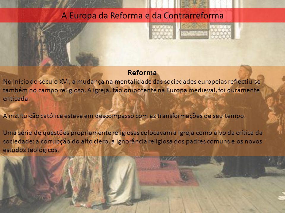 A Europa da Reforma e da Contrarreforma Reforma No início do século XVI, a mudança na mentalidade das sociedades europeias reflectiu-se também no camp