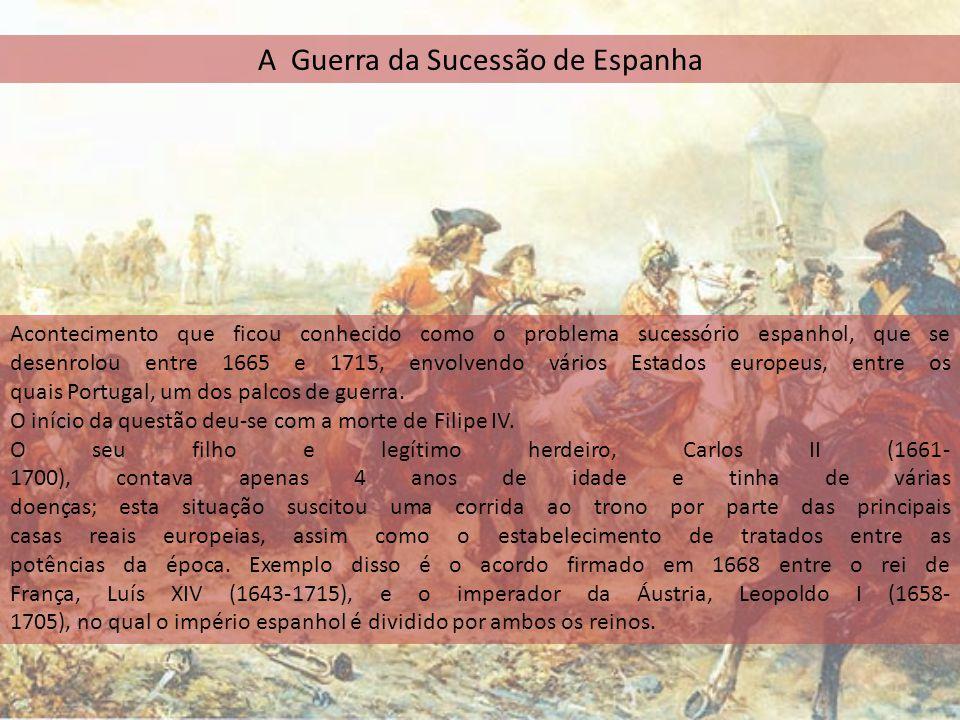 A Guerra da Sucessão de Espanha Acontecimento que ficou conhecido como o problema sucessório espanhol, que se desenrolou entre 1665 e 1715, envolvendo