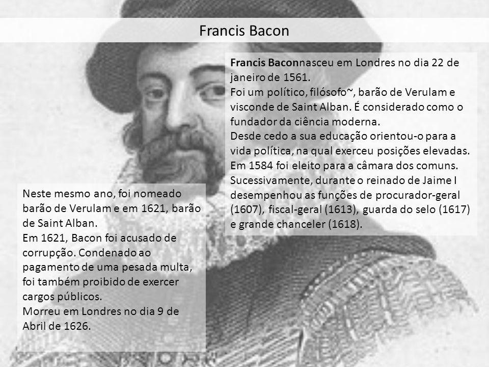 Francis Bacon Francis Baconnasceu em Londres no dia 22 de janeiro de 1561. Foi um político, filósofo~, barão de Verulam e visconde de Saint Alban. É c