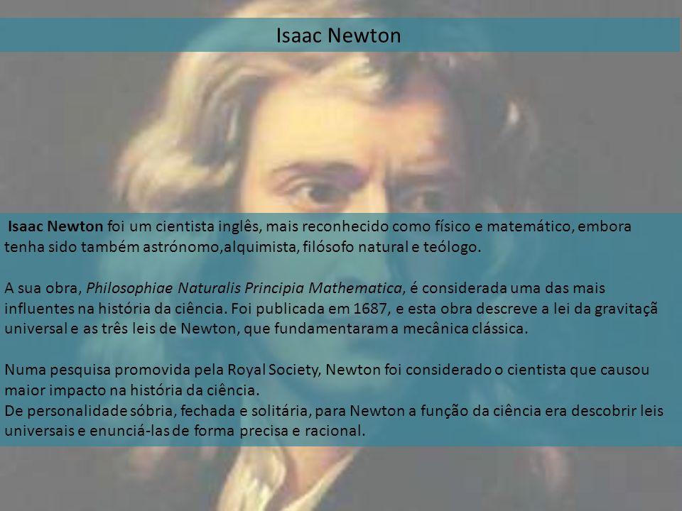 Isaac Newton Isaac Newton foi um cientista inglês, mais reconhecido como físico e matemático, embora tenha sido também astrónomo,alquimista, filósofo