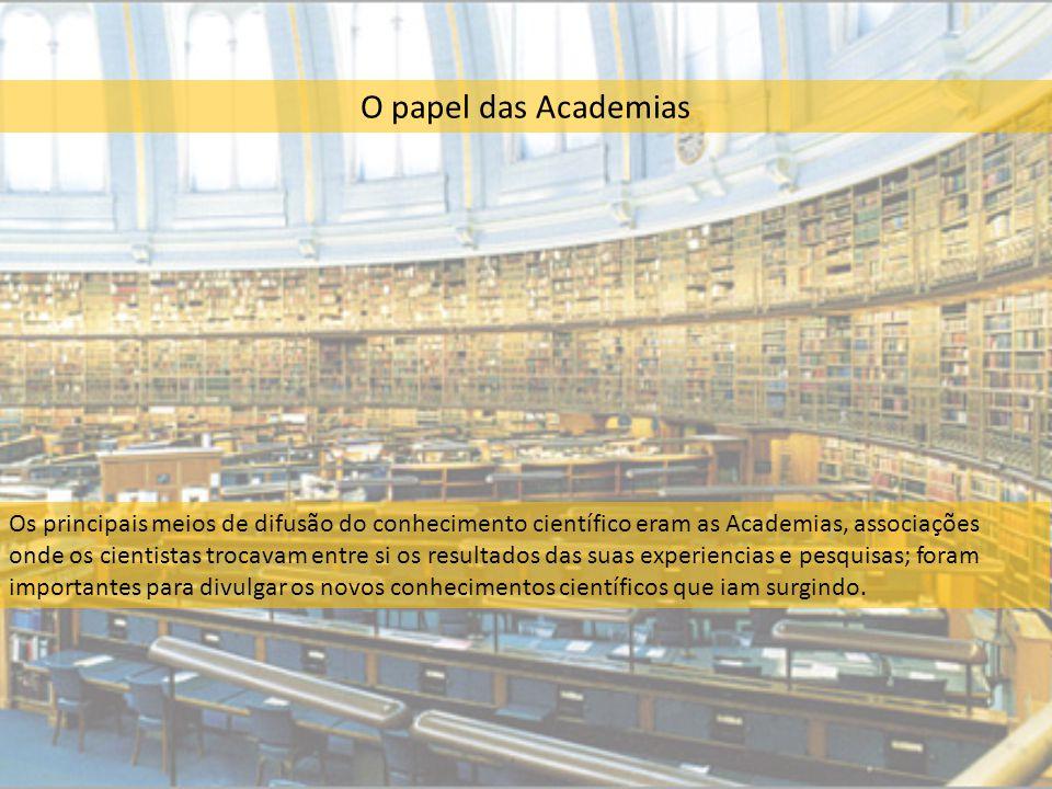 O papel das Academias Os principais meios de difusão do conhecimento científico eram as Academias, associações onde os cientistas trocavam entre si os