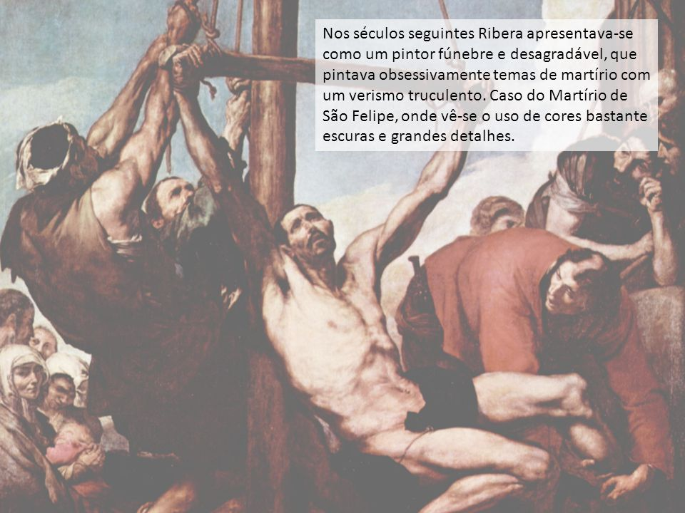 Nos séculos seguintes Ribera apresentava-se como um pintor fúnebre e desagradável, que pintava obsessivamente temas de martírio com um verismo trucule
