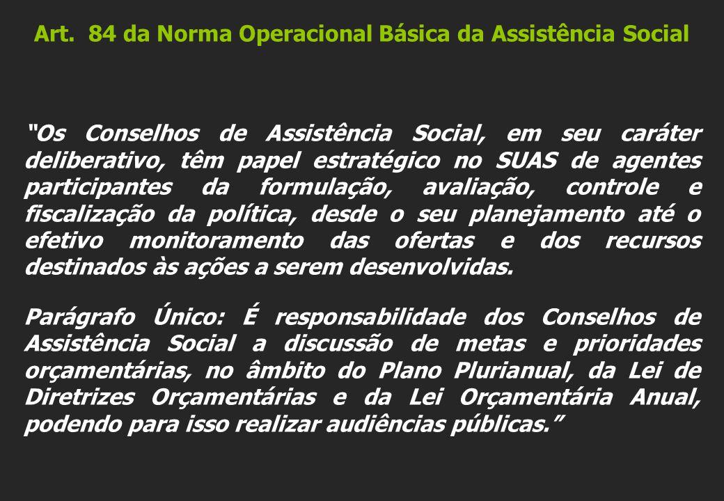 Art. 84 da Norma Operacional Básica da Assistência Social Os Conselhos de Assistência Social, em seu caráter deliberativo, têm papel estratégico no SU