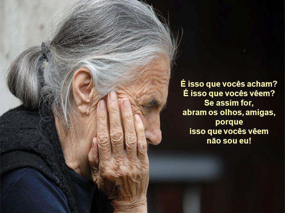 A velha, que contra sua vontade, mas humildemente lhes permite a fazer o que queiram, que me banhem e me alimentem só para o dia passar mais depressa.