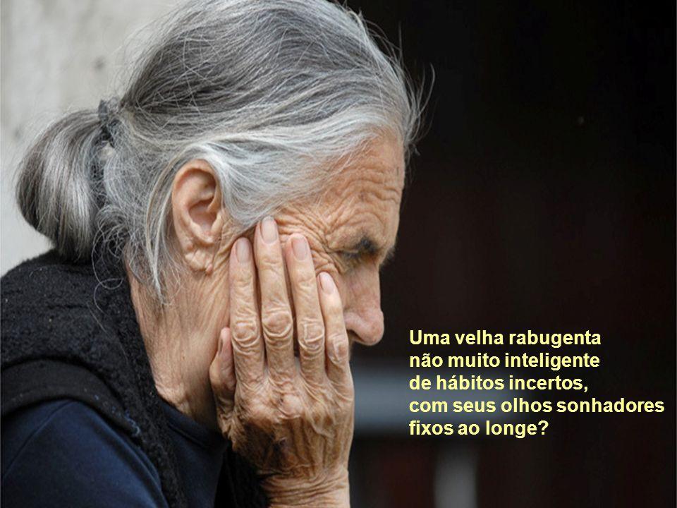 Uma velha rabugenta não muito inteligente de hábitos incertos, com seus olhos sonhadores fixos ao longe?