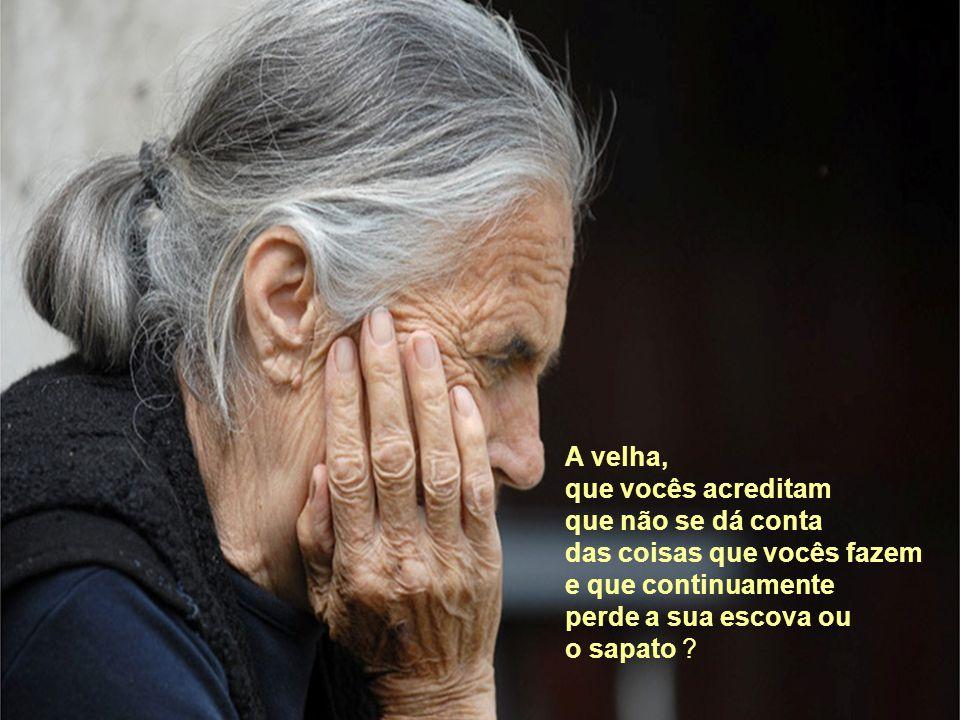 A velha, que vocês acreditam que não se dá conta das coisas que vocês fazem e que continuamente perde a sua escova ou o sapato ?
