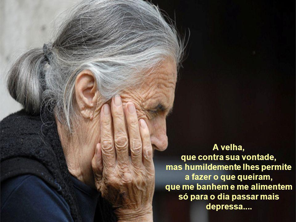 A velha, que contra sua vontade, mas humildemente lhes permite a fazer o que queiram, que me banhem e me alimentem só para o dia passar mais depressa....