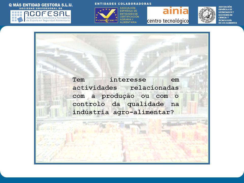 ASOCIACIÓN ESPAÑOLA DE ENTIDADES DE CERTIFICACIÓN AGRARIA Y ALIMENTARIA ASOCIACIÓN ESPAÑOLA DE LICENCIADOS Y DOCTORES EN CIENCIA Y TECNOLOGÍA DE LOS ALIMENTOS ENTIDADES COLABORADORAS: ASOCIACIÓN ESPAÑOLA DE ENTIDADES DE CERTIFICACIÓN AGRARIA Y ALIMENTARIA ASOCIACIÓN ESPAÑOLA DE LICENCIADOS Y DOCTORES EN CIENCIA Y TECNOLOGÍA DE LOS ALIMENTOS Tem interesse em actividades relacionadas com a produção ou com o controlo da qualidade na indústria agro-alimentar