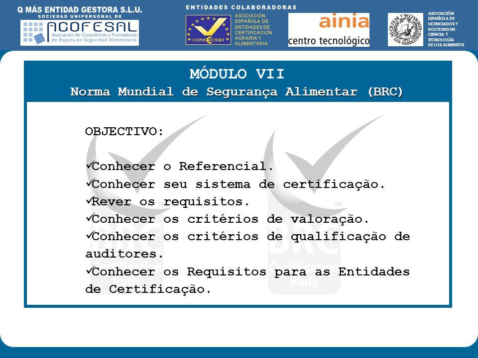 ASOCIACIÓN ESPAÑOLA DE ENTIDADES DE CERTIFICACIÓN AGRARIA Y ALIMENTARIA ASOCIACIÓN ESPAÑOLA DE LICENCIADOS Y DOCTORES EN CIENCIA Y TECNOLOGÍA DE LOS ALIMENTOS ENTIDADES COLABORADORAS: ASOCIACIÓN ESPAÑOLA DE ENTIDADES DE CERTIFICACIÓN AGRARIA Y ALIMENTARIA ASOCIACIÓN ESPAÑOLA DE LICENCIADOS Y DOCTORES EN CIENCIA Y TECNOLOGÍA DE LOS ALIMENTOS MÓDULO VII Norma Mundial de Segurança Alimentar (BRC) OBJECTIVO: Conhecer o Referencial.