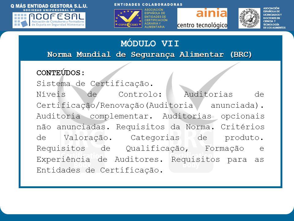 ASOCIACIÓN ESPAÑOLA DE ENTIDADES DE CERTIFICACIÓN AGRARIA Y ALIMENTARIA ASOCIACIÓN ESPAÑOLA DE LICENCIADOS Y DOCTORES EN CIENCIA Y TECNOLOGÍA DE LOS ALIMENTOS ENTIDADES COLABORADORAS: ASOCIACIÓN ESPAÑOLA DE ENTIDADES DE CERTIFICACIÓN AGRARIA Y ALIMENTARIA ASOCIACIÓN ESPAÑOLA DE LICENCIADOS Y DOCTORES EN CIENCIA Y TECNOLOGÍA DE LOS ALIMENTOS MÓDULO VII Norma Mundial de Segurança Alimentar (BRC) CONTEÚDOS: Sistema de Certificação.